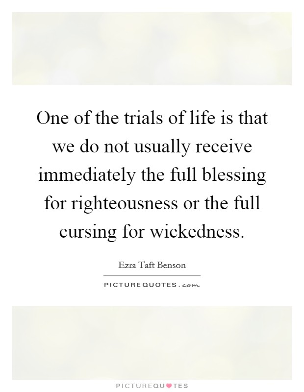 One of the trials of life is that we do not usually receive immediately the full blessing for righteousness or the full cursing for wickedness Picture Quote #1
