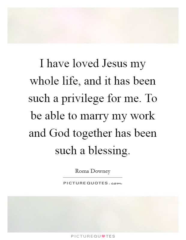 I have loved Jesus my whole life, and it has been such a privilege for me. To be able to marry my work and God together has been such a blessing Picture Quote #1