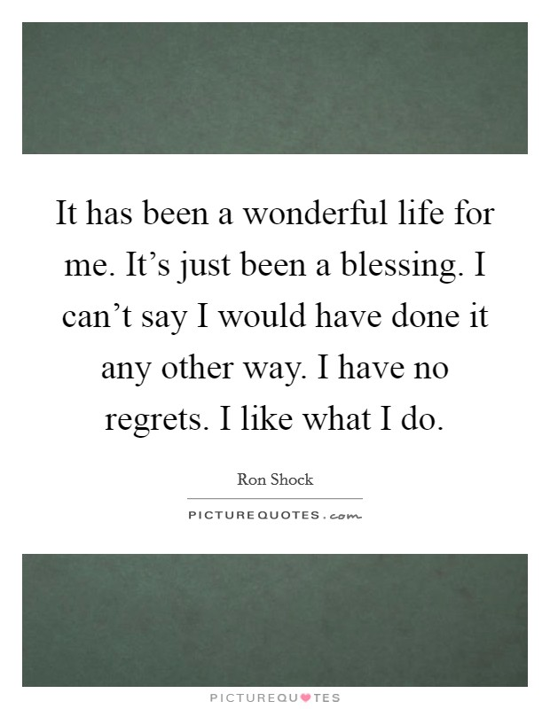 It has been a wonderful life for me. It's just been a blessing. I can't say I would have done it any other way. I have no regrets. I like what I do. Picture Quote #1