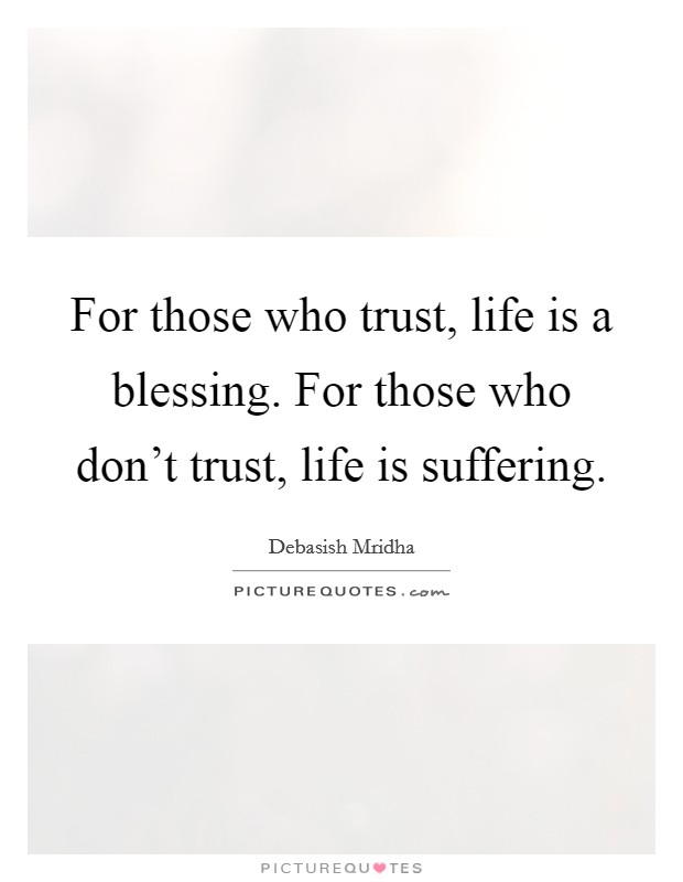 For those who trust, life is a blessing. For those who don't trust, life is suffering. Picture Quote #1