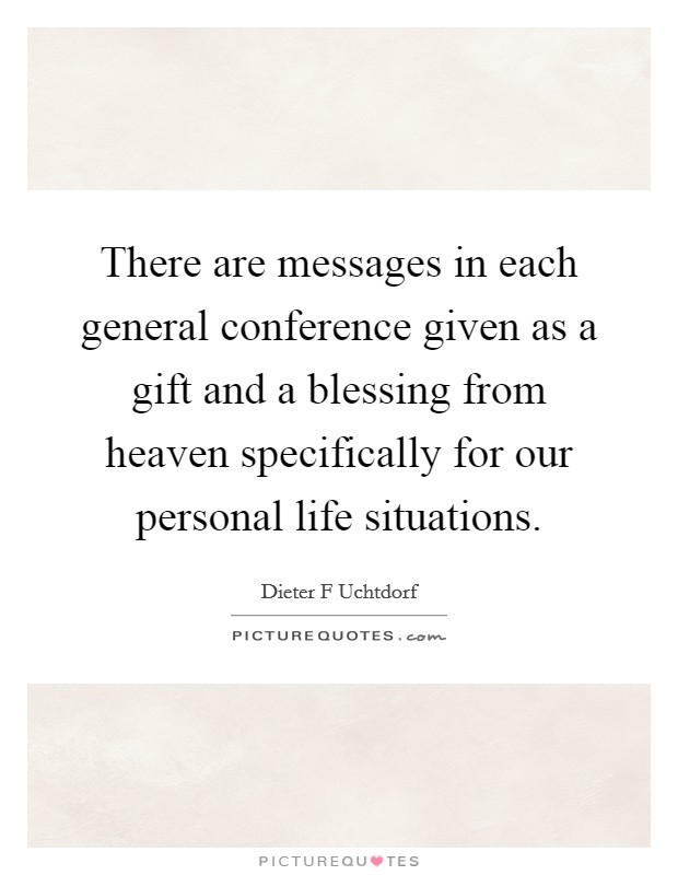 There are messages in each general conference given as a gift and a blessing from heaven specifically for our personal life situations. Picture Quote #1