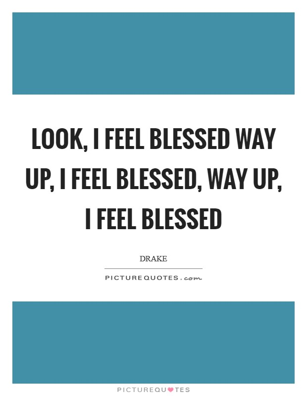 Look, I feel blessed Way up, I feel blessed, way up, I feel blessed Picture Quote #1