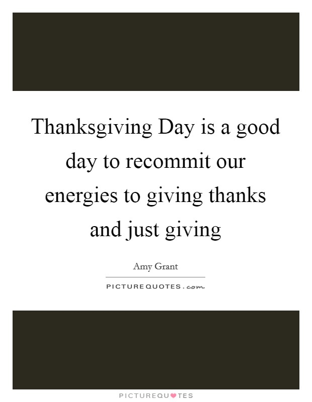 Thanksgiving Day is a good day to recommit our energies to giving thanks and just giving Picture Quote #1