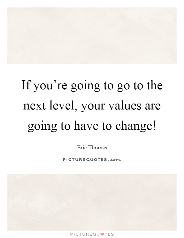 If you're going to go to the next level, your values are going to have to change! Picture Quote #1