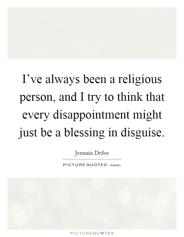 I've always been a religious person, and I try to think that every disappointment might just be a blessing in disguise Picture Quote #1