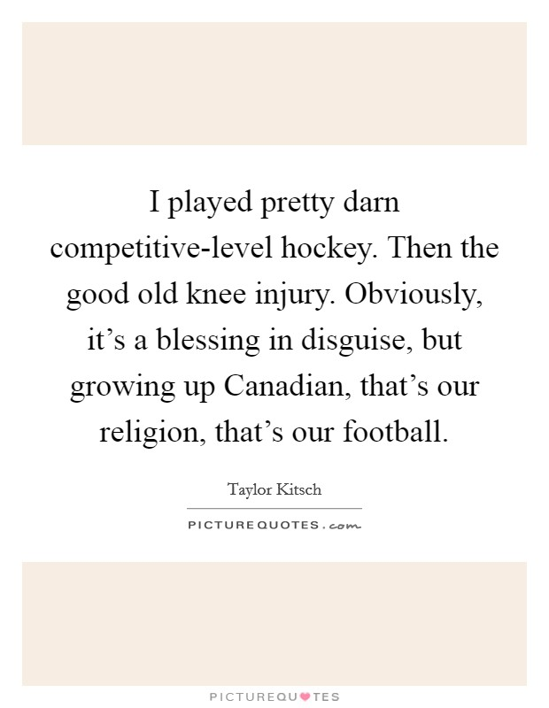 I played pretty darn competitive-level hockey. Then the good old knee injury. Obviously, it's a blessing in disguise, but growing up Canadian, that's our religion, that's our football Picture Quote #1