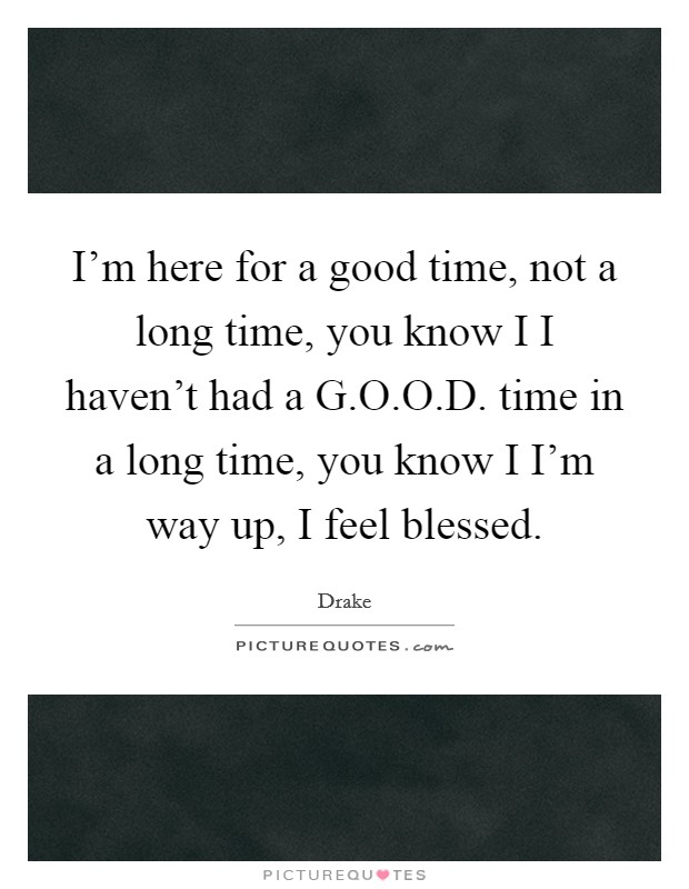I'm here for a good time, not a long time, you know I I haven't had a G.O.O.D. time in a long time, you know I I'm way up, I feel blessed Picture Quote #1