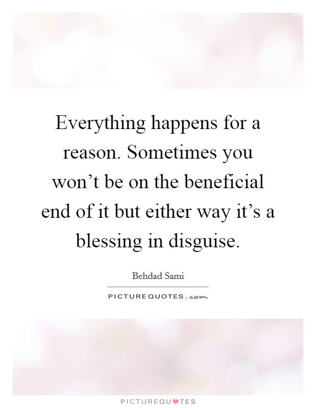 Everything happens for a reason. Sometimes you won't be on the beneficial end of it but either way it's a blessing in disguise Picture Quote #1