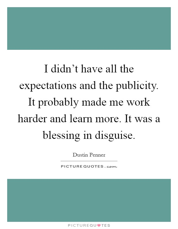 I didn't have all the expectations and the publicity. It probably made me work harder and learn more. It was a blessing in disguise Picture Quote #1
