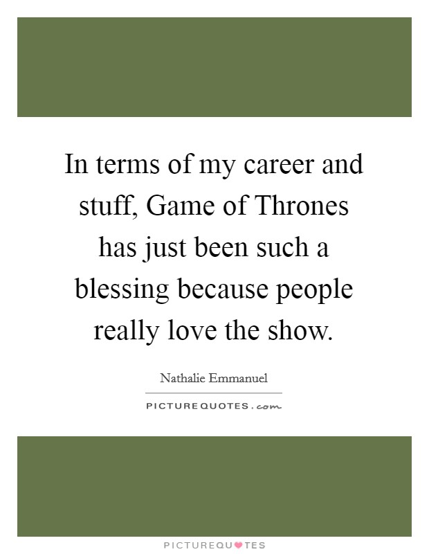 In terms of my career and stuff, Game of Thrones has just been such a blessing because people really love the show. Picture Quote #1