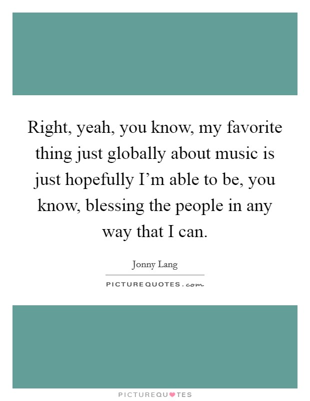 Right, yeah, you know, my favorite thing just globally about music is just hopefully I'm able to be, you know, blessing the people in any way that I can Picture Quote #1