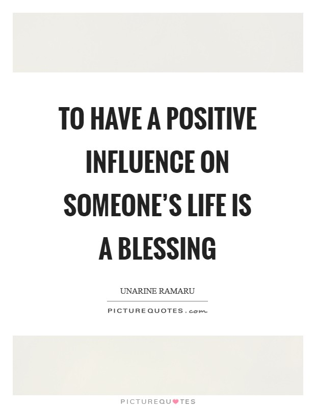 To have a positive influence on someone's life is a blessing Picture Quote #1