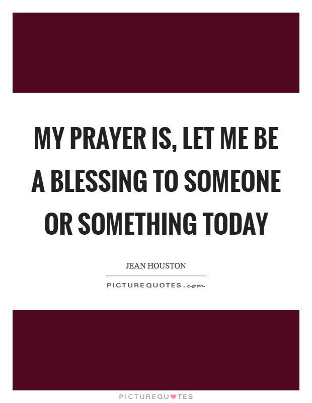 My prayer is, let me be a blessing to someone or something today Picture Quote #1