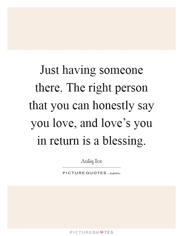 Just having someone there. The right person that you can honestly say you love, and love's you in return is a blessing Picture Quote #1