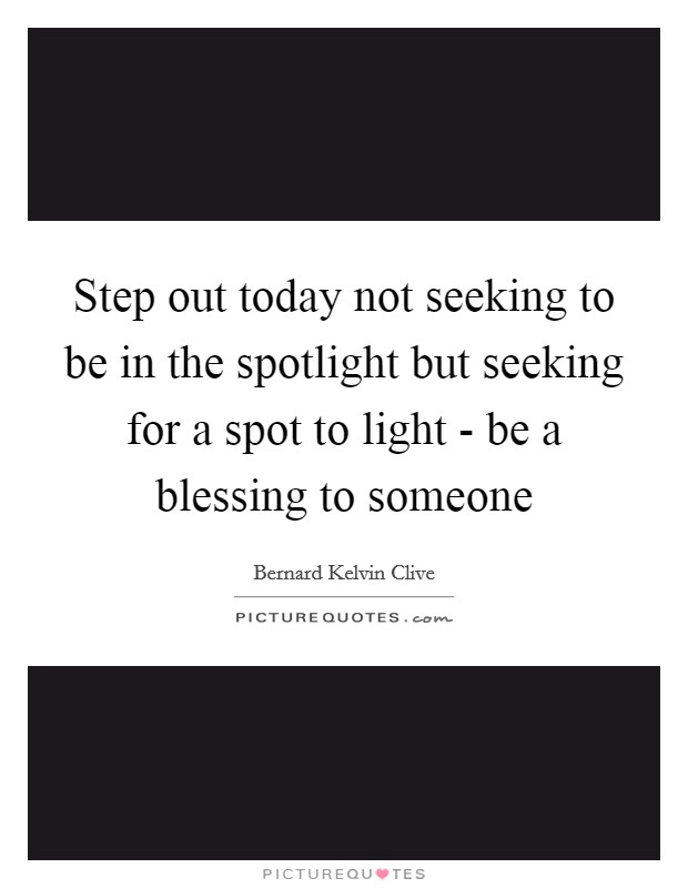 Step out today not seeking to be in the spotlight but seeking for a spot to light - be a blessing to someone Picture Quote #1