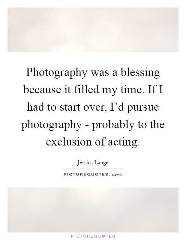 Photography was a blessing because it filled my time. If I had to start over, I'd pursue photography - probably to the exclusion of acting. Picture Quote #1
