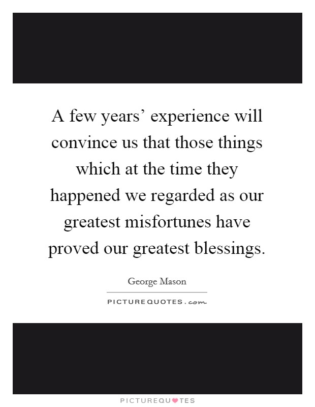 A few years' experience will convince us that those things which at the time they happened we regarded as our greatest misfortunes have proved our greatest blessings Picture Quote #1