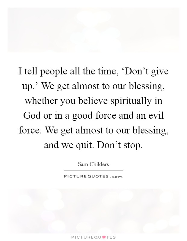 I tell people all the time, 'Don't give up.' We get almost to our blessing, whether you believe spiritually in God or in a good force and an evil force. We get almost to our blessing, and we quit. Don't stop Picture Quote #1