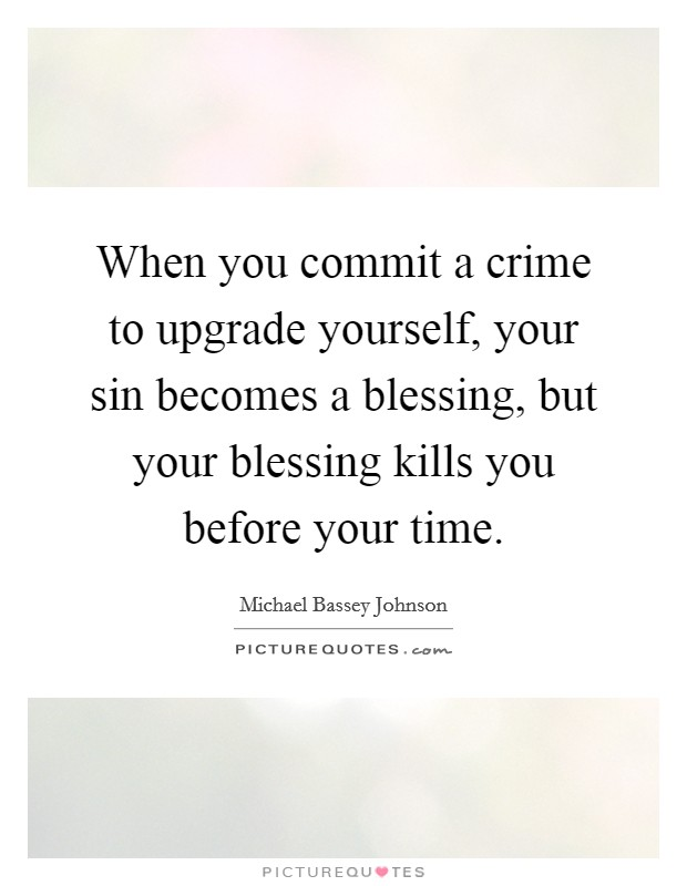 When you commit a crime to upgrade yourself, your sin becomes a blessing, but your blessing kills you before your time Picture Quote #1