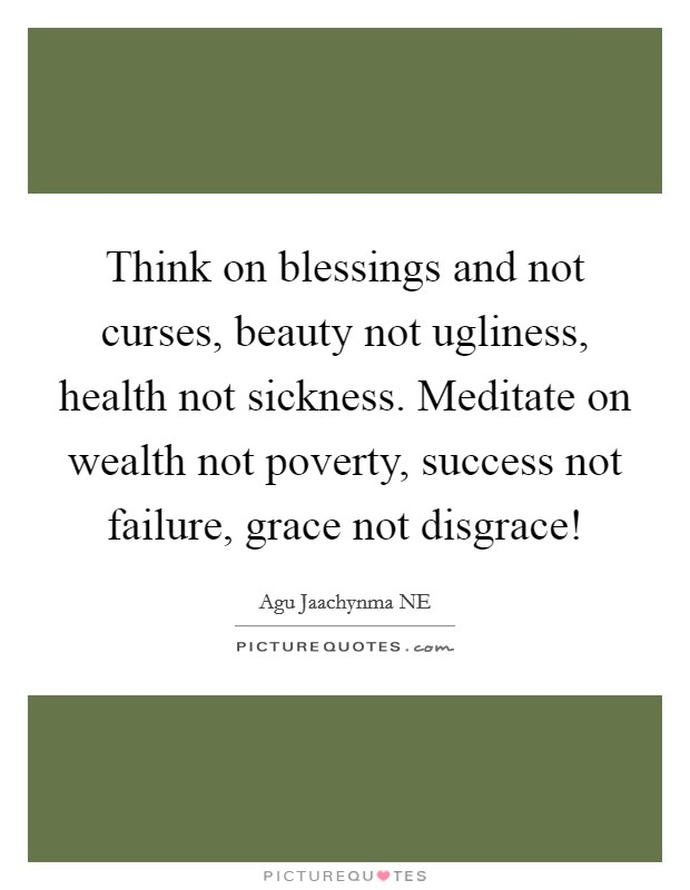 Think on blessings and not curses, beauty not ugliness, health not sickness. Meditate on wealth not poverty, success not failure, grace not disgrace! Picture Quote #1