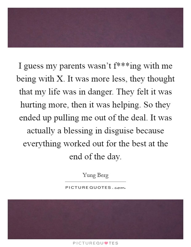 I guess my parents wasn't f***ing with me being with X. It was more less, they thought that my life was in danger. They felt it was hurting more, then it was helping. So they ended up pulling me out of the deal. It was actually a blessing in disguise because everything worked out for the best at the end of the day Picture Quote #1