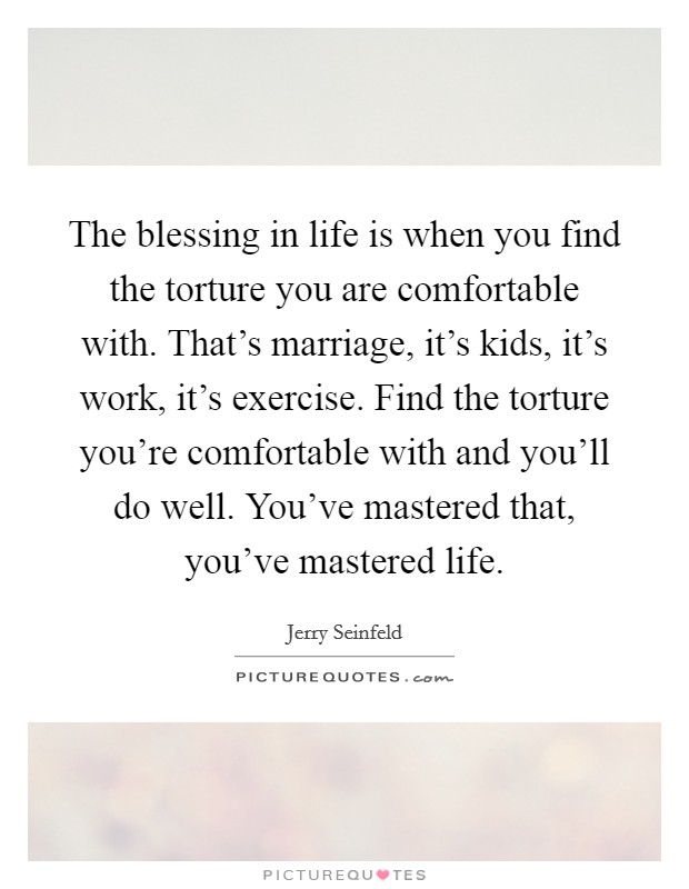 The blessing in life is when you find the torture you are comfortable with. That's marriage, it's kids, it's work, it's exercise. Find the torture you're comfortable with and you'll do well. You've mastered that, you've mastered life Picture Quote #1
