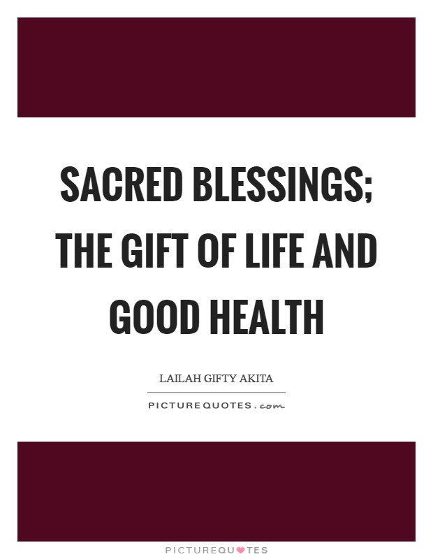 Sacred blessings; the gift of life and good health Picture Quote #1