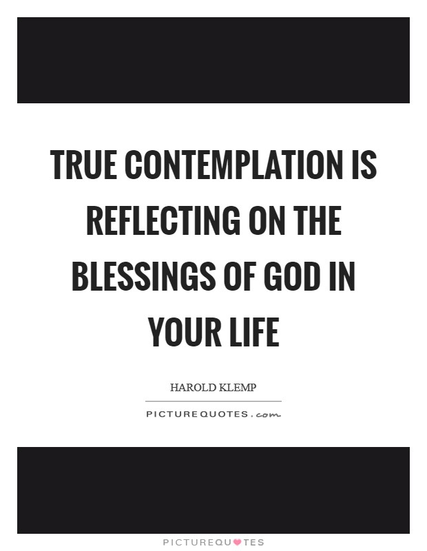 True contemplation is reflecting on the blessings of God in your life Picture Quote #1