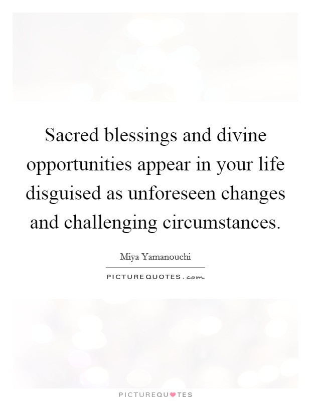 Sacred blessings and divine opportunities appear in your life disguised as unforeseen changes and challenging circumstances Picture Quote #1