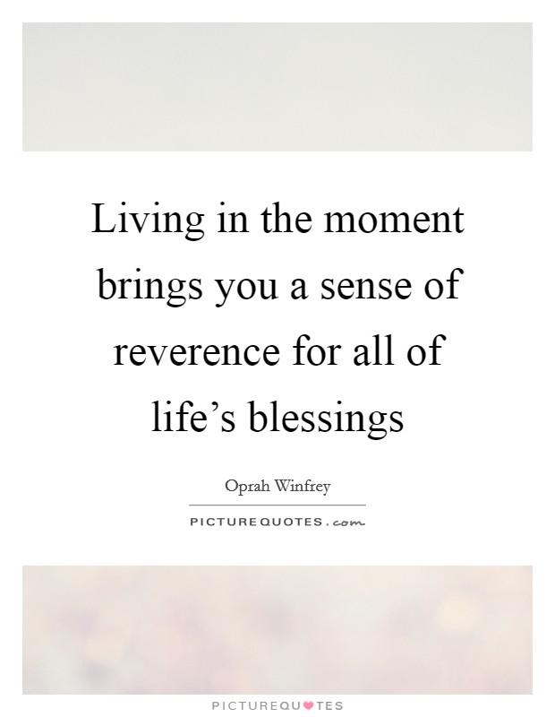 Living in the moment brings you a sense of reverence for all of life's blessings Picture Quote #1