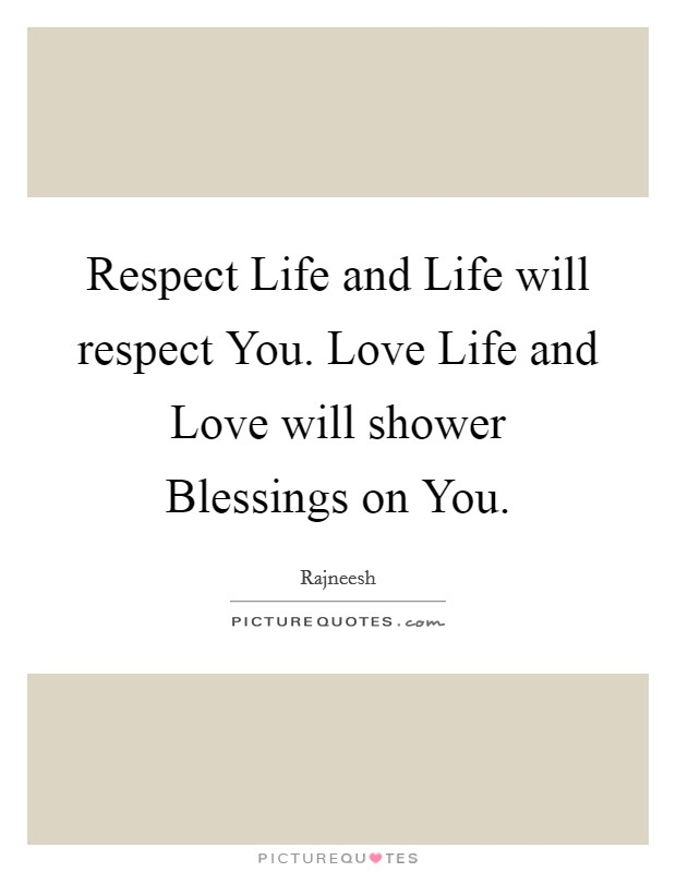 Respect Life and Life will respect You. Love Life and Love will shower Blessings on You Picture Quote #1