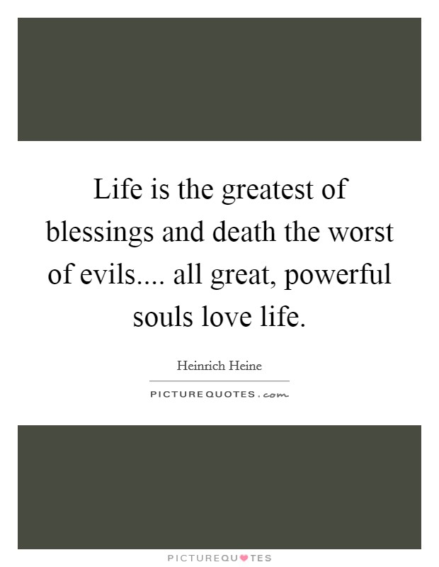Life is the greatest of blessings and death the worst of evils.... all great, powerful souls love life Picture Quote #1