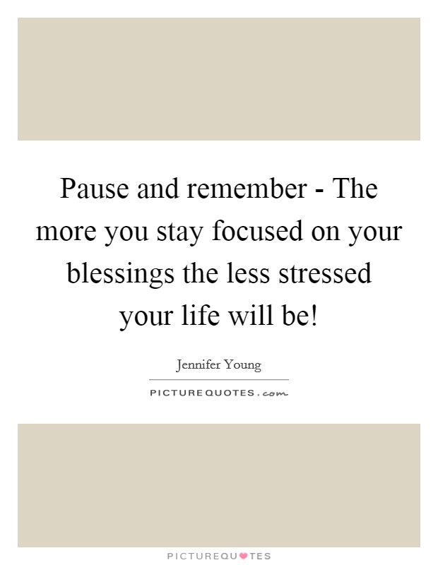 Pause and remember - The more you stay focused on your blessings the less stressed your life will be! Picture Quote #1