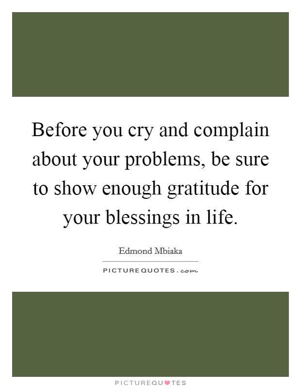 Before you cry and complain about your problems, be sure to show enough gratitude for your blessings in life Picture Quote #1