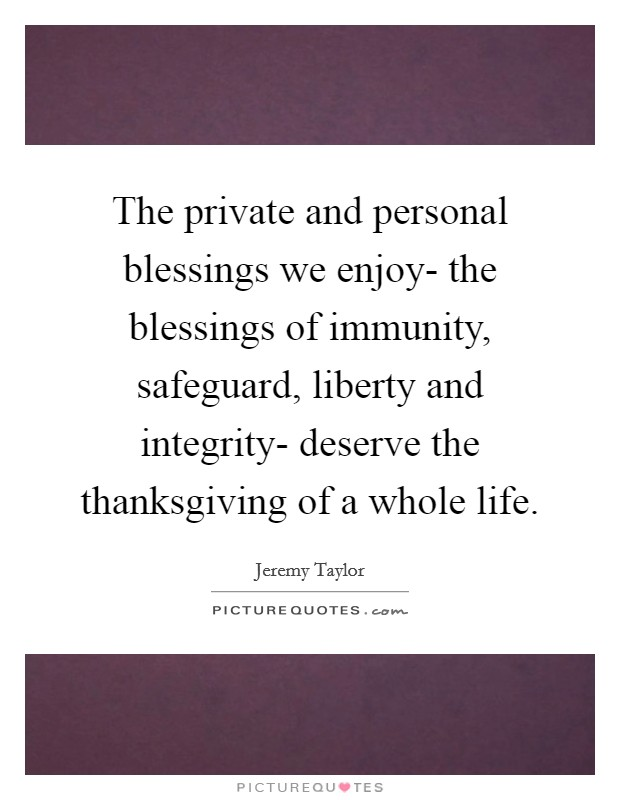 The private and personal blessings we enjoy- the blessings of immunity, safeguard, liberty and integrity- deserve the thanksgiving of a whole life Picture Quote #1