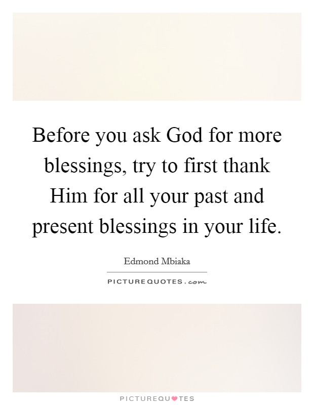 Before you ask God for more blessings, try to first thank Him for all your past and present blessings in your life Picture Quote #1