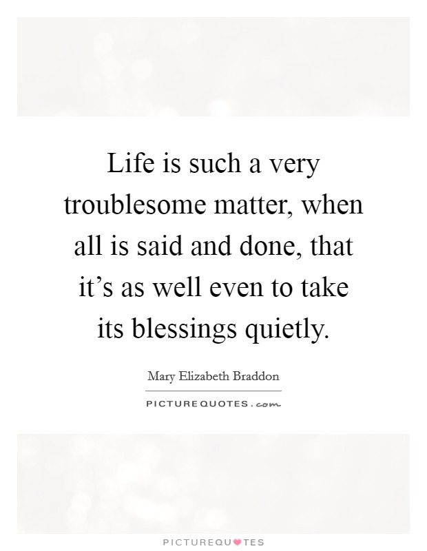 Life is such a very troublesome matter, when all is said and done, that it's as well even to take its blessings quietly Picture Quote #1