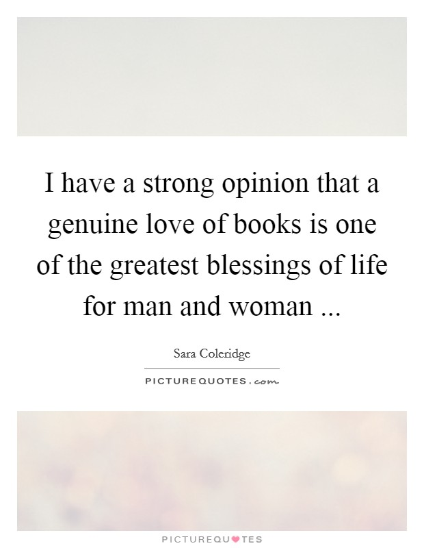 I have a strong opinion that a genuine love of books is one of the greatest blessings of life for man and woman  Picture Quote #1
