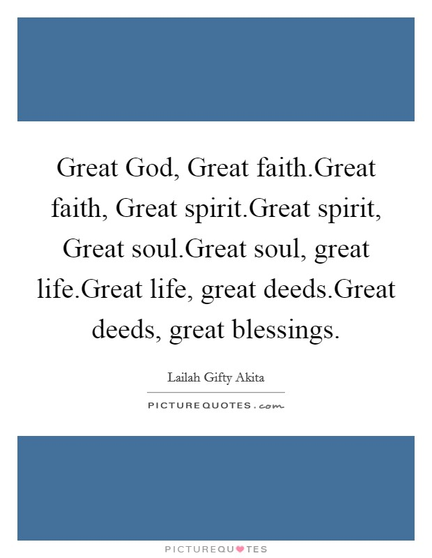 Great God, Great faith.Great faith, Great spirit.Great spirit, Great soul.Great soul, great life.Great life, great deeds.Great deeds, great blessings Picture Quote #1