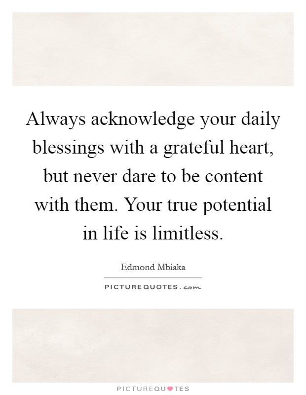 Always acknowledge your daily blessings with a grateful heart, but never dare to be content with them. Your true potential in life is limitless. Picture Quote #1