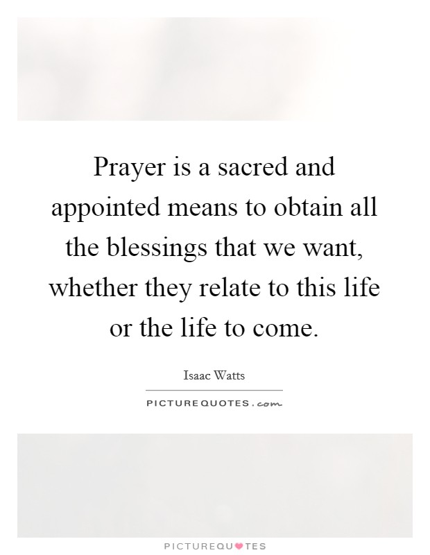 Prayer is a sacred and appointed means to obtain all the blessings that we want, whether they relate to this life or the life to come Picture Quote #1