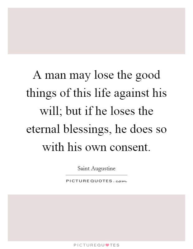 A man may lose the good things of this life against his will; but if he loses the eternal blessings, he does so with his own consent Picture Quote #1