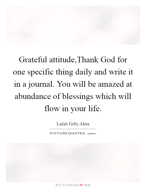 Grateful attitude,Thank God for one specific thing daily and write it in a journal. You will be amazed at abundance of blessings which will flow in your life Picture Quote #1