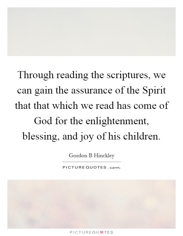 Through reading the scriptures, we can gain the assurance of the Spirit that that which we read has come of God for the enlightenment, blessing, and joy of his children Picture Quote #1