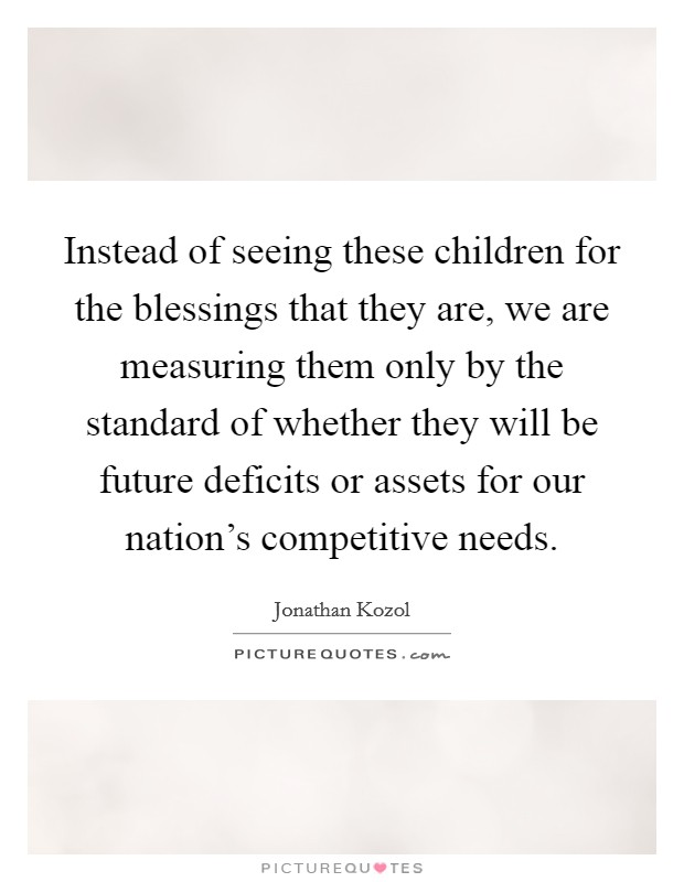 Instead of seeing these children for the blessings that they are, we are measuring them only by the standard of whether they will be future deficits or assets for our nation's competitive needs Picture Quote #1