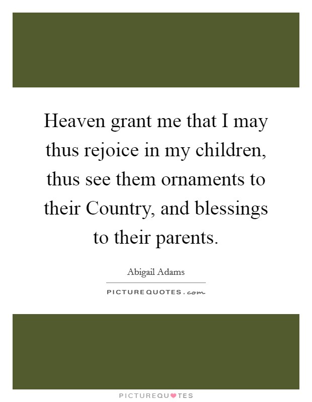 Heaven grant me that I may thus rejoice in my children, thus see them ornaments to their Country, and blessings to their parents Picture Quote #1