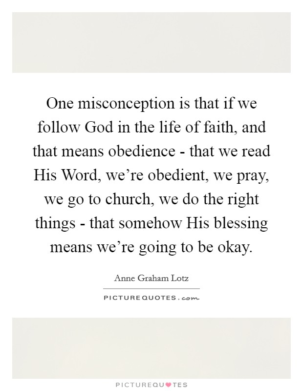 One misconception is that if we follow God in the life of faith, and that means obedience - that we read His Word, we're obedient, we pray, we go to church, we do the right things - that somehow His blessing means we're going to be okay Picture Quote #1