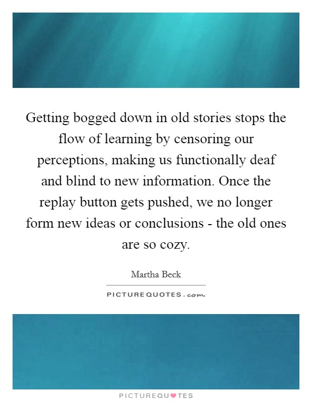 Getting bogged down in old stories stops the flow of learning by censoring our perceptions, making us functionally deaf and blind to new information. Once the replay button gets pushed, we no longer form new ideas or conclusions - the old ones are so cozy Picture Quote #1