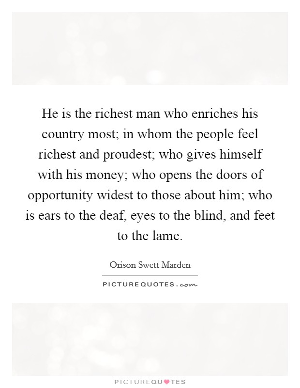He is the richest man who enriches his country most; in whom the people feel richest and proudest; who gives himself with his money; who opens the doors of opportunity widest to those about him; who is ears to the deaf, eyes to the blind, and feet to the lame Picture Quote #1