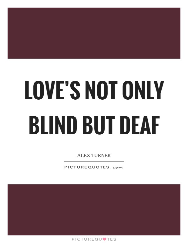 Love's not only blind but deaf Picture Quote #1